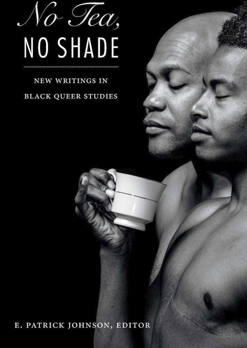 NO TEA, NO SHADE- NEW WRITINGS IN BLACK QUEER STUDIES BY E. PATRICK JOHNSON